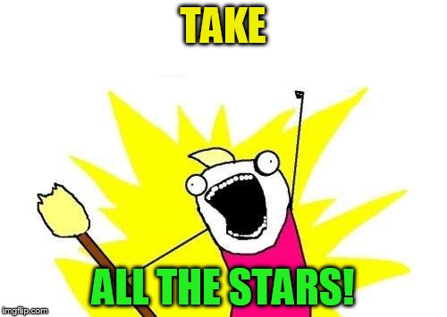 X All The Y Meme | TAKE ALL THE STARS! | image tagged in memes,x all the y | made w/ Imgflip meme maker