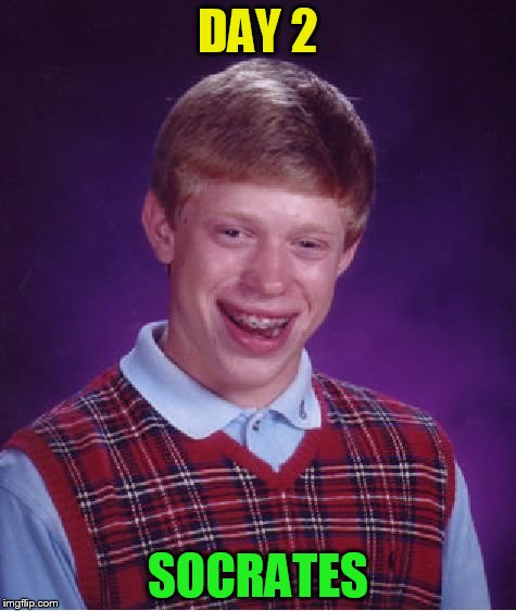 Bad Luck Brian Meme | DAY 2 SOCRATES | image tagged in memes,bad luck brian | made w/ Imgflip meme maker