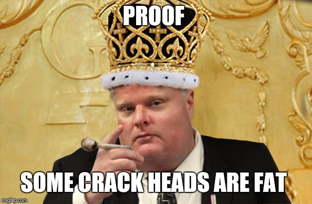 PROOF SOME CRACK HEADS ARE FAT | image tagged in rob ford,crackhead,died in 2016,funny memes,memes | made w/ Imgflip meme maker