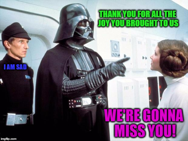 We're Gonna Miss You Carrie! | THANK YOU FOR ALL THE JOY YOU BROUGHT TO US WE'RE GONNA MISS YOU! I AM SAD | image tagged in darth vader,carrie fisher,leia,memes,funny,wmp | made w/ Imgflip meme maker
