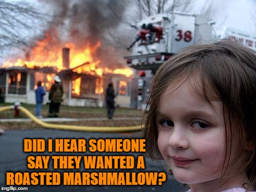Disaster Girl Meme | DID I HEAR SOMEONE SAY THEY WANTED A ROASTED MARSHMALLOW? | image tagged in memes,disaster girl | made w/ Imgflip meme maker