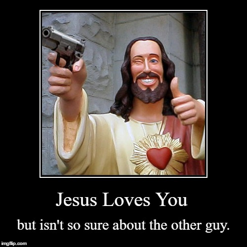 Jesus Loves You... But... | Jesus Loves You | but isn't so sure about the other guy. | image tagged in funny,demotivationals | made w/ Imgflip demotivational maker