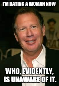 I'M DATING A WOMAN NOW WHO, EVIDENTLY, IS UNAWARE OF IT. | image tagged in gary shandling,died in 2016,funny memes,memes | made w/ Imgflip meme maker