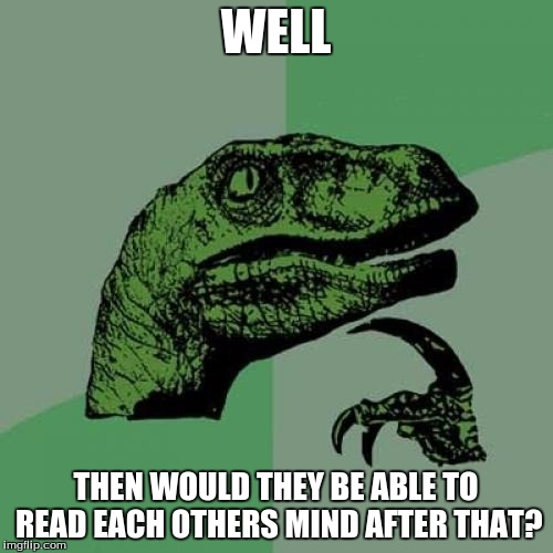 Philosoraptor Meme | WELL THEN WOULD THEY BE ABLE TO READ EACH OTHERS MIND AFTER THAT? | image tagged in memes,philosoraptor | made w/ Imgflip meme maker