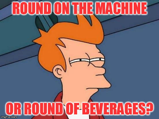 Futurama Fry Meme | ROUND ON THE MACHINE OR ROUND OF BEVERAGES? | image tagged in memes,futurama fry | made w/ Imgflip meme maker