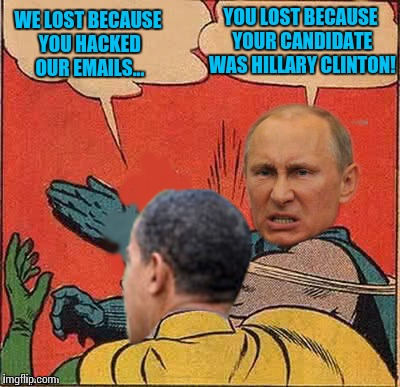 putin-obama slap | WE LOST BECAUSE YOU HACKED OUR EMAILS... YOU LOST BECAUSE YOUR CANDIDATE WAS HILLARY CLINTON! | image tagged in putin-obama slap | made w/ Imgflip meme maker