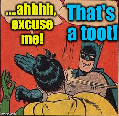 Batman Slapping Robin Meme | ....ahhhh, excuse me! That's a toot! | image tagged in memes,batman slapping robin | made w/ Imgflip meme maker