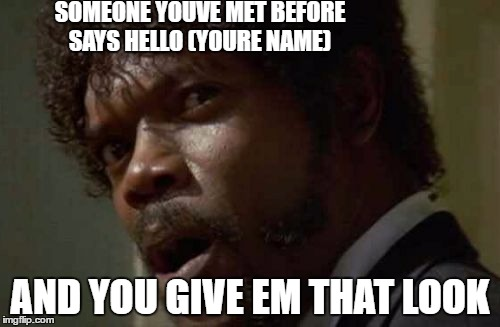 Samuel Jackson Glance | SOMEONE YOUVE MET BEFORE SAYS HELLO (YOURE NAME) AND YOU GIVE EM THAT LOOK | image tagged in memes,samuel jackson glance | made w/ Imgflip meme maker