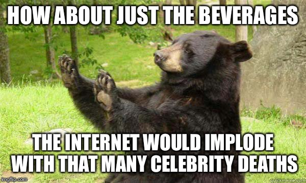 No Bear Blank | HOW ABOUT JUST THE BEVERAGES THE INTERNET WOULD IMPLODE WITH THAT MANY CELEBRITY DEATHS | image tagged in no bear blank | made w/ Imgflip meme maker