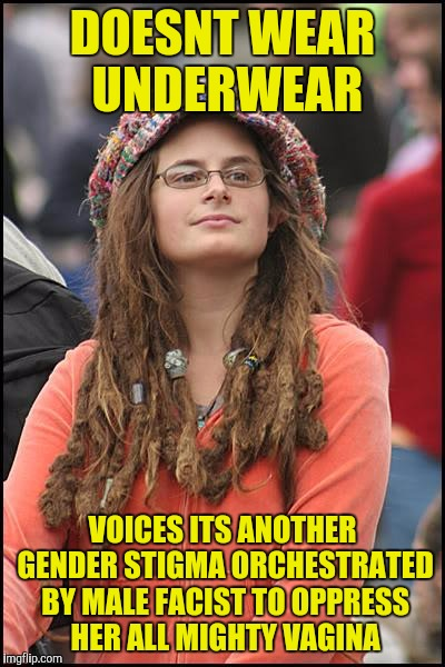 College-Liberal | DOESNT WEAR UNDERWEAR VOICES ITS ANOTHER GENDER STIGMA ORCHESTRATED BY MALE FACIST TO OPPRESS HER ALL MIGHTY VA**NA | image tagged in college-liberal | made w/ Imgflip meme maker