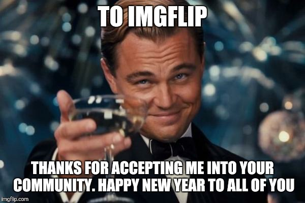 Leonardo Dicaprio Cheers Meme | TO IMGFLIP THANKS FOR ACCEPTING ME INTO YOUR COMMUNITY. HAPPY NEW YEAR TO ALL OF YOU | image tagged in memes,leonardo dicaprio cheers | made w/ Imgflip meme maker