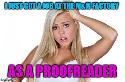 Dumb blonde | I JUST GOT A JOB AT THE M&M FACTORY AS A PROOFREADER | image tagged in dumb blonde | made w/ Imgflip meme maker