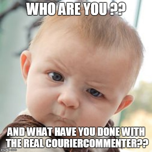 WHO ARE YOU ?? AND WHAT HAVE YOU DONE WITH THE REAL COURIERCOMMENTER?? | made w/ Imgflip meme maker