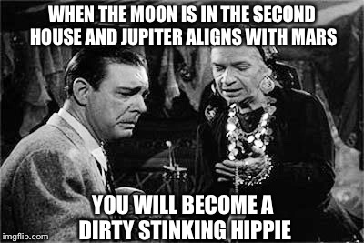 Bad Luck Lon Chaney Jr. | WHEN THE MOON IS IN THE SECOND HOUSE AND JUPITER ALIGNS WITH MARS YOU WILL BECOME A DIRTY STINKING HIPPIE | image tagged in lon chaney jr | made w/ Imgflip meme maker