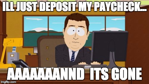 Aaaaand Its Gone Meme | ILL JUST DEPOSIT MY PAYCHECK... AAAAAAANND  ITS GONE | image tagged in memes,aaaaand its gone | made w/ Imgflip meme maker