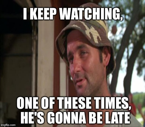 I KEEP WATCHING, ONE OF THESE TIMES, HE'S GONNA BE LATE | made w/ Imgflip meme maker