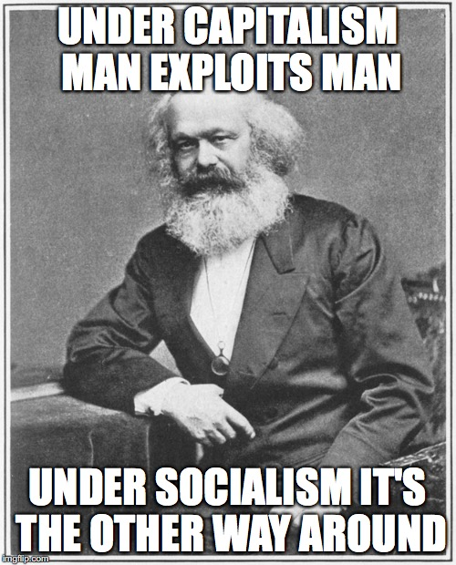 UNDER CAPITALISM MAN EXPLOITS MAN UNDER SOCIALISM IT'S THE OTHER WAY AROUND | made w/ Imgflip meme maker