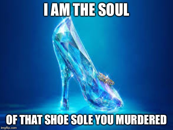 I AM THE SOUL OF THAT SHOE SOLE YOU MURDERED | made w/ Imgflip meme maker