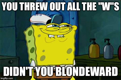 "Dont You Squidward Meme | YOU THREW OUT ALL THE ""W""S DIDN'T YOU BLONDEWARD 