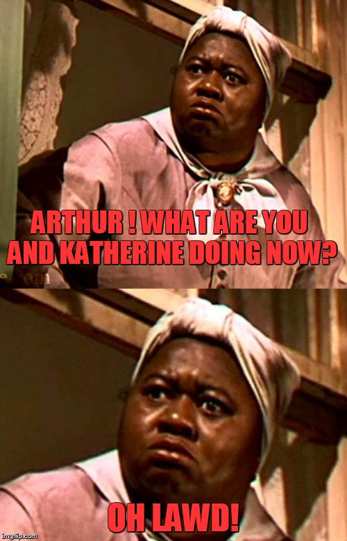 ARTHUR ! WHAT ARE YOU AND KATHERINE DOING NOW? OH LAWD! | made w/ Imgflip meme maker