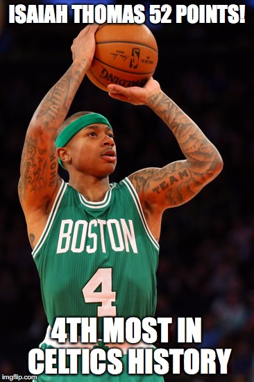 ISAIAH THOMAS 52 POINTS! 4TH MOST IN CELTICS HISTORY | image tagged in celtics,nba,isaiah thomas | made w/ Imgflip meme maker