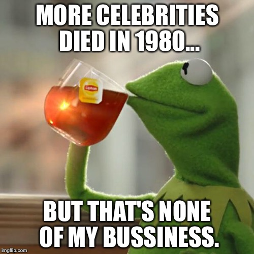 MORE CELEBRITIES DIED IN 1980... BUT THAT'S NONE OF MY BUSSINESS. | image tagged in memes,but thats none of my business,kermit the frog | made w/ Imgflip meme maker