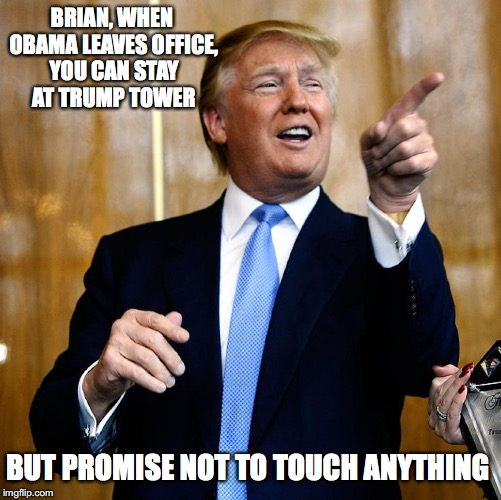 BRIAN, WHEN OBAMA LEAVES OFFICE, YOU CAN STAY AT TRUMP TOWER BUT PROMISE NOT TO TOUCH ANYTHING | made w/ Imgflip meme maker