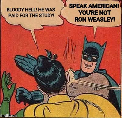 Batman Slapping Robin Meme | BLOODY HELL! HE WAS PAID FOR THE STUDY! SPEAK AMERICAN! YOU'RE NOT RON WEASLEY! | image tagged in memes,batman slapping robin | made w/ Imgflip meme maker