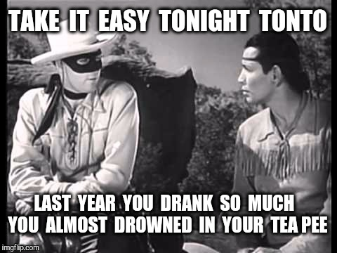 Be safe tonight people.  Happy New Year everybody  !!    Pun credit to Jaime Buelow.  | TAKE  IT  EASY  TONIGHT  TONTO LAST  YEAR  YOU  DRANK  SO  MUCH  YOU  ALMOST  DROWNED  IN  YOUR  TEA PEE | image tagged in lone ranger and tonto,new years eve,drinking,new year,imgflip users | made w/ Imgflip meme maker