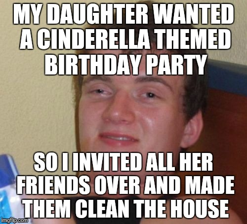 10 Guy Meme | MY DAUGHTER WANTED A CINDERELLA THEMED BIRTHDAY PARTY SO I INVITED ALL HER FRIENDS OVER AND MADE THEM CLEAN THE HOUSE | image tagged in memes,10 guy | made w/ Imgflip meme maker