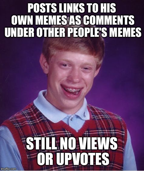 A tribute to all of the David's out there. A fail is still a fail. | POSTS LINKS TO HIS OWN MEMES AS COMMENTS UNDER OTHER PEOPLE'S MEMES STILL NO VIEWS OR UPVOTES | image tagged in memes,bad luck brian | made w/ Imgflip meme maker
