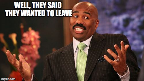 Steve Harvey Meme | WELL, THEY SAID THEY WANTED TO LEAVE | image tagged in memes,steve harvey | made w/ Imgflip meme maker