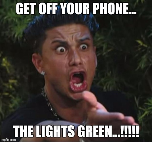 DJ Pauly D Meme | GET OFF YOUR PHONE... THE LIGHTS GREEN...!!!!! | image tagged in memes,dj pauly d | made w/ Imgflip meme maker