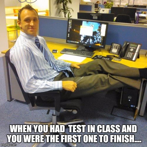 Relaxed Office Guy | WHEN YOU HAD  TEST IN CLASS AND YOU WERE THE FIRST ONE TO FINISH.... | image tagged in memes,relaxed office guy | made w/ Imgflip meme maker