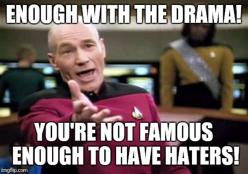 Social media these days! *rolls eyes* |  ENOUGH WITH THE DRAMA! YOU'RE NOT FAMOUS ENOUGH TO HAVE HATERS! | image tagged in memes,picard wtf,drama,social media,facebook,instagram | made w/ Imgflip meme maker