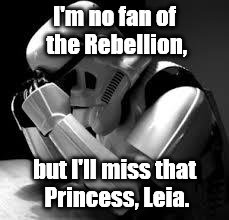 Carrie Frances Fisher (October 21, 1956 – December 27, 2016) was an American actress, writer, producer, and humorist.  | I'm no fan of the Rebellion, but I'll miss that Princess, Leia. | image tagged in crying stormtrooper,carrie fisher,star wars,princess leia,rip | made w/ Imgflip meme maker