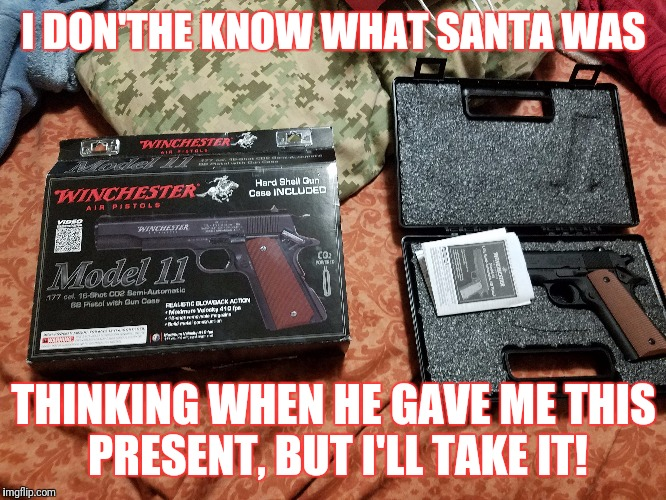 This is a airsoft gun: runs on CO2 cartridges. Best Christmas gift ever! | I DON'THE KNOW WHAT SANTA WAS THINKING WHEN HE GAVE ME THIS PRESENT, BUT I'LL TAKE IT! | image tagged in memes,chirstmas,santa,airsoft,new years eve,great gift | made w/ Imgflip meme maker