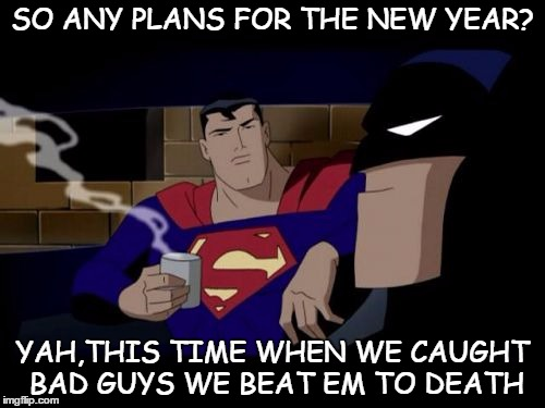 Batman And Superman |  SO ANY PLANS FOR THE NEW YEAR? YAH,THIS TIME WHEN WE CAUGHT BAD GUYS WE BEAT EM TO DEATH | image tagged in memes,batman and superman | made w/ Imgflip meme maker