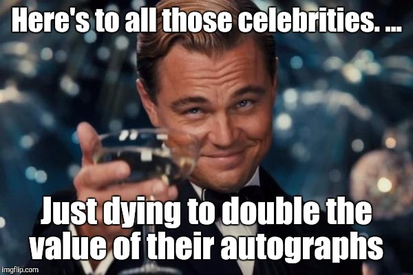 Leonardo Dicaprio Cheers Meme | Here's to all those celebrities. ... Just dying to double the value of their autographs | image tagged in memes,leonardo dicaprio cheers | made w/ Imgflip meme maker