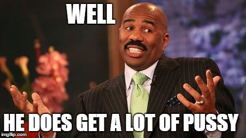 Steve Harvey Meme | WELL HE DOES GET A LOT OF PUSSY | image tagged in memes,steve harvey | made w/ Imgflip meme maker