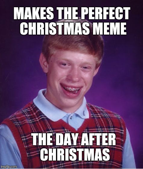 Bad Luck Brian Meme | MAKES THE PERFECT CHRISTMAS MEME THE DAY AFTER CHRISTMAS | image tagged in memes,bad luck brian | made w/ Imgflip meme maker