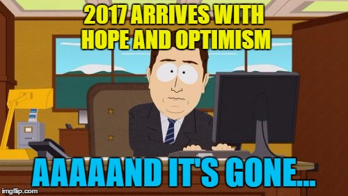 It's the same every year | 2017 ARRIVES WITH HOPE AND OPTIMISM AAAAAND IT'S GONE... | image tagged in memes,aaaaand its gone,2017,hope,optimism | made w/ Imgflip meme maker