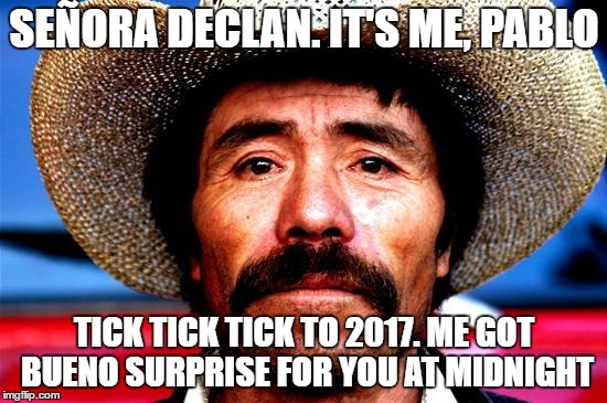 Pablo Threat to the Boss and VIPER |  SEÑORA DECLAN. IT'S ME, PABLO; TICK TICK TICK TO 2017. ME GOT BUENO SURPRISE FOR YOU AT MIDNIGHT | image tagged in viper,pablo,newyear,2017,surprise,midnight | made w/ Imgflip meme maker
