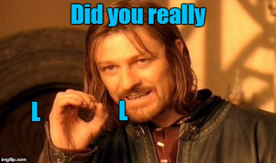 One Does Not Simply Meme | Did you really L L | image tagged in memes,one does not simply | made w/ Imgflip meme maker