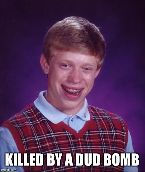 Bad Luck Brian Meme | KILLED BY A DUD BOMB | image tagged in memes,bad luck brian | made w/ Imgflip meme maker