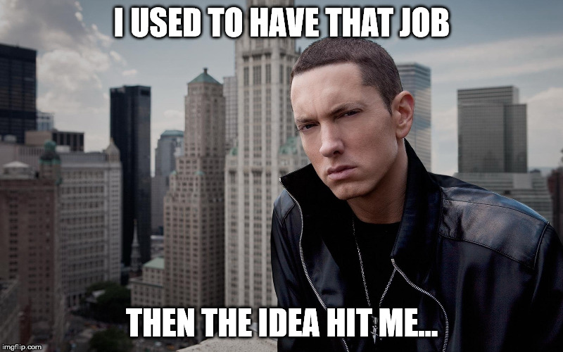 I USED TO HAVE THAT JOB THEN THE IDEA HIT ME... | made w/ Imgflip meme maker