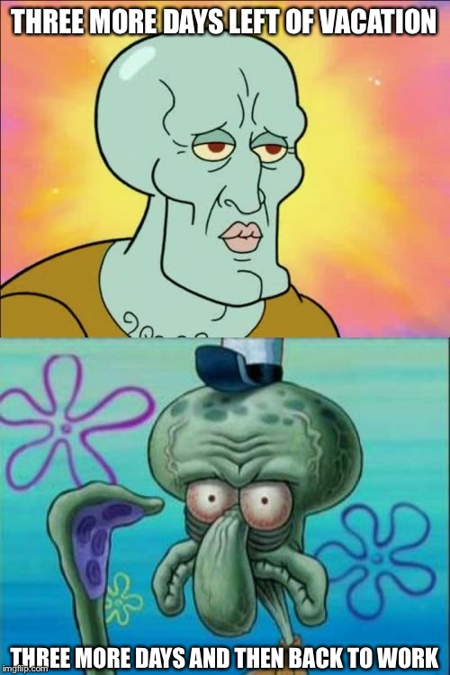 Squidward Meme | THREE MORE DAYS LEFT OF VACATION THREE MORE DAYS AND THEN BACK TO WORK | image tagged in memes,squidward | made w/ Imgflip meme maker