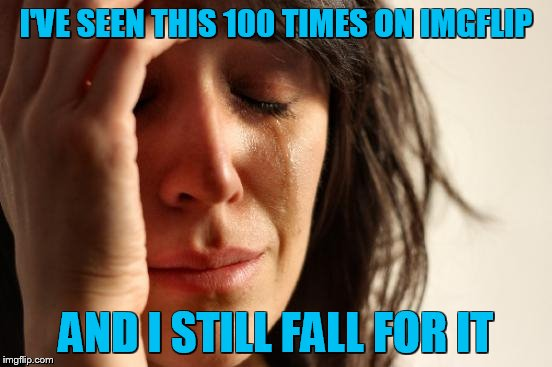 First World Problems Meme | I'VE SEEN THIS 100 TIMES ON IMGFLIP AND I STILL FALL FOR IT | image tagged in memes,first world problems | made w/ Imgflip meme maker