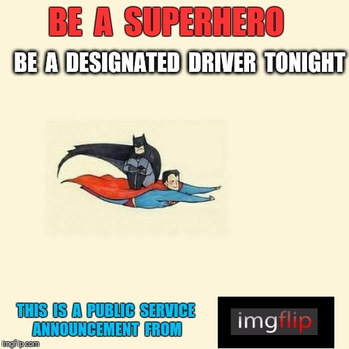 Superheroes.  Helping other Heroes get home safe since the dawn of Time. | BE  A  SUPERHERO BE  A  DESIGNATED  DRIVER  TONIGHT THIS  IS  A  PUBLIC  SERVICE  ANNOUNCEMENT  FROM | image tagged in superhero,superman drinking,drinking,designated driver,batman,happy new year | made w/ Imgflip meme maker