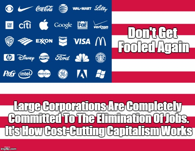 Don't Get Fooled Again: Large Corporations Are Completely Committed To The Elimination Of Jobs | Don't Get Fooled Again Large Corporations Are Completely Committed To The Elimination Of Jobs. It's How Cost-Cutting Capitalism Works | image tagged in trump,capitalism,the elimination of jobs,unemployment,automation | made w/ Imgflip meme maker